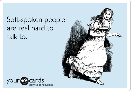 Soft-spoken people are real hard to talk to.