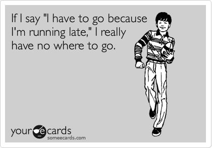 "If I say ""I have to go because I'm running late,"" I really have no where to go."