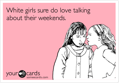 White girls sure do love talking about their weekends.