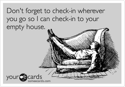 Don't forget to check-in wherever you go so I can check-in to your empty house.