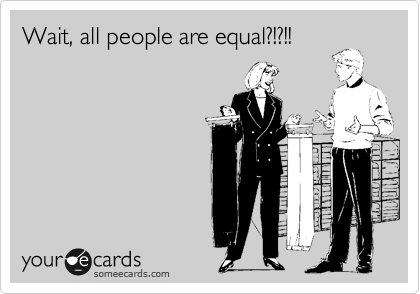 Wait, all people are equal?!?!!