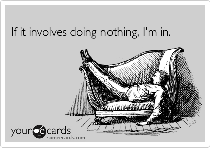 If it involves doing nothing, I'm in.