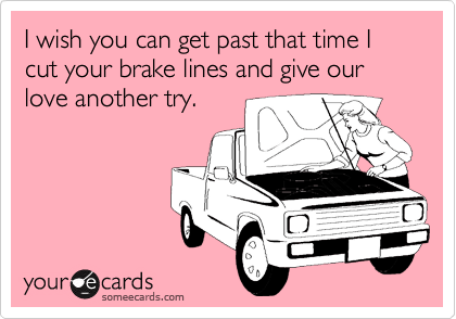 I wish you can get past that time I cut your brake lines and give our love another try.