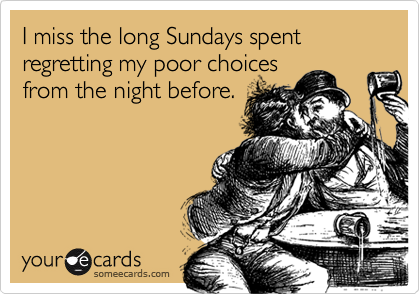 I miss the long Sundays spent regretting my poor choices from the night before.