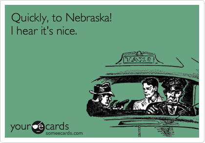 Quickly, to Nebraska! I hear it's nice.