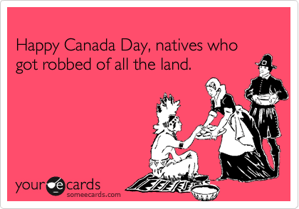 Happy Canada Day, natives who got robbed of all the land.