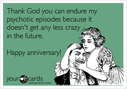 Thank God you can endure my psychotic episodes because it doesn't get any less crazy  in the future.  Happy anniversary!