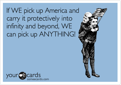 If WE pick up America and carry it protectively into infinity and beyond, WE can pick up ANYTHING!
