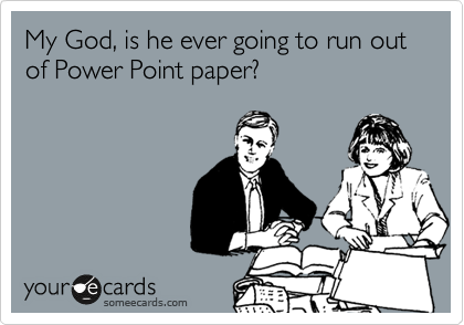 My God, is he ever going to run out of Power Point paper?