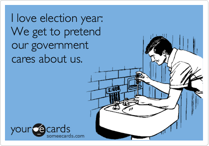 I love election year:  We get to pretend  our government cares about us.