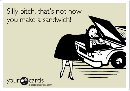 Silly bitch, that's not how you make a sandwich!