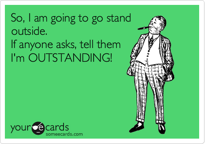 So, I am going to go stand outside. If anyone asks, tell ...