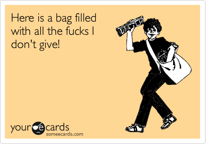 Here is a bag filled with all the fucks I don't give!