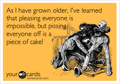 As I have grown older, I've learned that pleasing everyone is impossible, but pissing everyone off is a piece of cake!