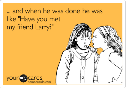 "... and when he was done he was like ""Have you met  my friend Larry?"""