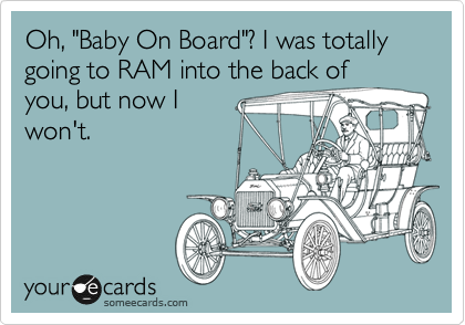 "Oh, ""Baby On Board""? I was totally going to RAM into the back of you, but now I won't."
