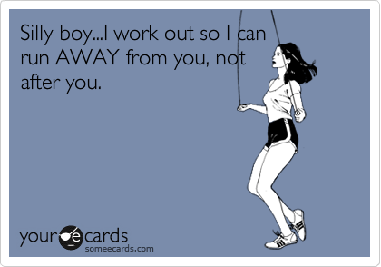 Silly boy...I work out so I can run AWAY from you, not after you.