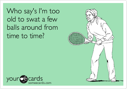 Who say's I'm too old to swat a few balls around from time to time?
