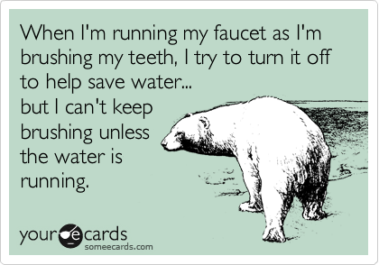 When I'm running my faucet as I'm brushing my teeth, I try to turn it off to help save water... but I can't keep brushing unless the water is running.