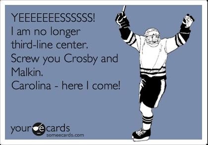 YEEEEEEESSSSSS! I am no longer third-line center. Screw you Crosby and Malkin.  Carolina - here I come!