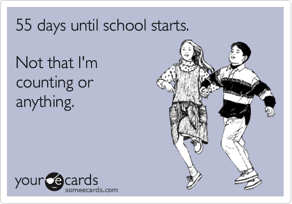 55 days until school starts.  Not that I'm counting or  anything.