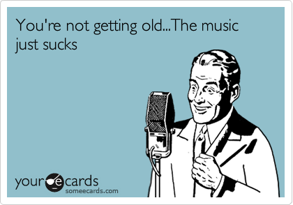 You're not getting old...The music just sucks