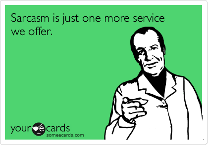 Sarcasm is just one more service  we offer.