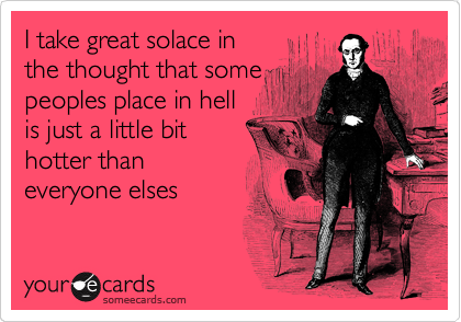 I take great solace in the thought that some peoples place in hell is just a little bit hotter than everyone elses