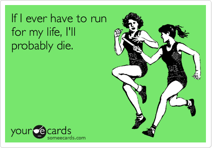 If I ever have to run for my life, I'll probably die.