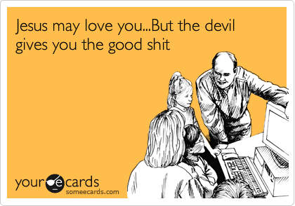 Jesus may love you...But the devil gives you the good shit