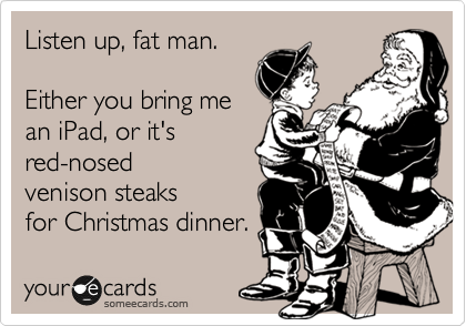 Listen up, fat man.  Either you bring me an iPad, or it's red-nosed venison steaks for Christmas dinner.