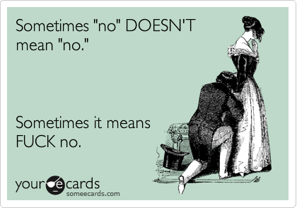 """Sometimes """"no"""" DOESN'T mean """"no.""""     Sometimes it means FUCK no."""