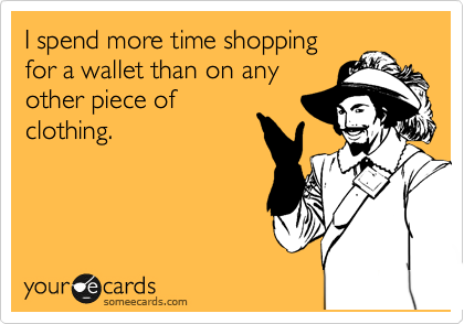 I spend more time shopping for a wallet than on any other piece of clothing.