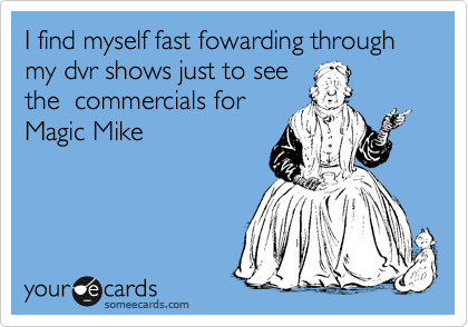 I find myself fast fowarding through my dvr shows just to see the  commercials for  Magic Mike