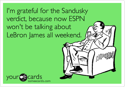 I'm grateful for the Sandusky verdict, because now ESPN won't be talking about LeBron James all weekend.
