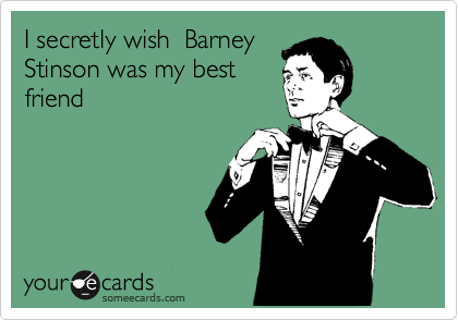 I secretly wish  Barney Stinson was my best friend