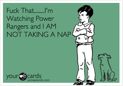 Fuck That.........I'm Watching Power Rangers and I AM NOT TAKING A NAP