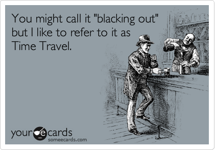 "You might call it ""blacking out"" but I like to refer to it as Time Travel."