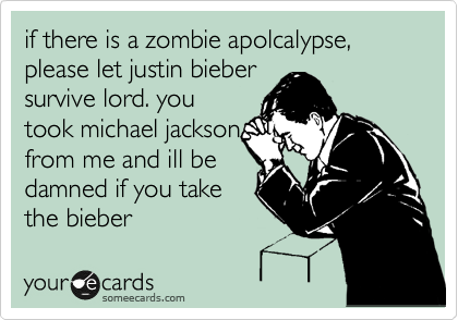 if there is a zombie apolcalypse, please let justin bieber survive lord. you took michael jackson from me and ill be damned if you take the bieber