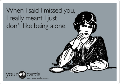 When I said I missed you, I really meant I just don't like being alone.