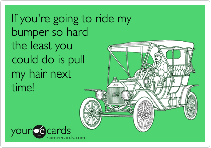 If you're going to ride my  bumper so hard  the least you  could do is pull my hair next time!