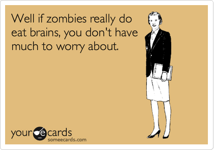 Well if zombies really do eat brains, you don't have much to worry about.
