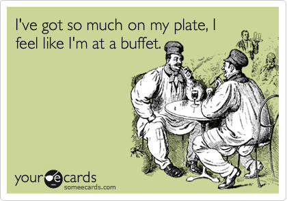 I've got so much on my plate, I feel like I'm at a buffet.