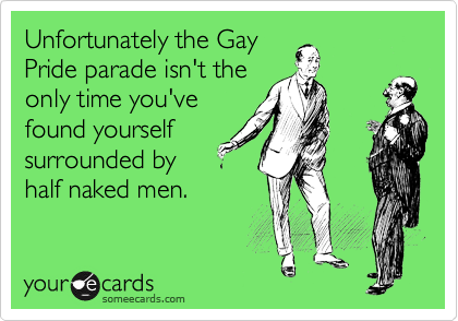 Unfortunately the Gay Pride parade isn't the only time you've found yourself surrounded by half naked men.