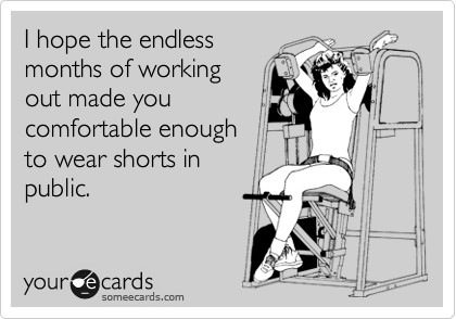 I hope the endless months of working out made you comfortable enough to wear shorts in public.