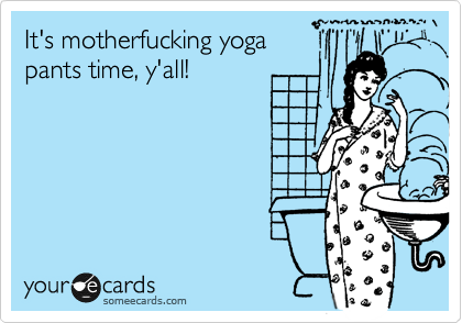 It's motherfucking yoga pants time, y'all!