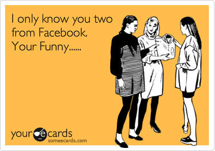 I only know you two from Facebook. Your Funny......