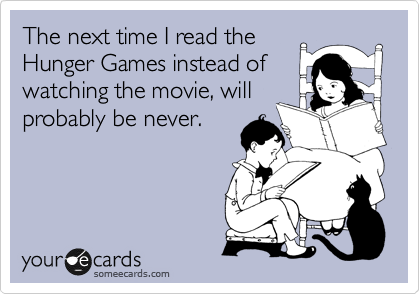 The next time I read the       Hunger Games instead of watching the movie, will probably be never.