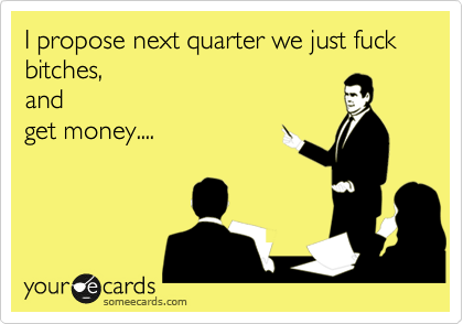 I propose next quarter we just fuck bitches, and get money....