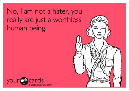 No, I am not a hater, you really are just a worthless human being.